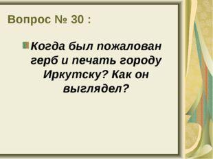 Вопрос № 30 : Когда был пожалован герб и печать городу Иркутску? Как он выгля