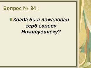 Вопрос № 34 : Когда был пожалован герб городу Нижнеудинску?