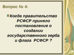 Вопрос № 4: Когда правительство РСФСР приняло постановление о создании госуда