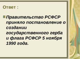 Ответ : Правительство РСФСР приняло постановление о создании государственного