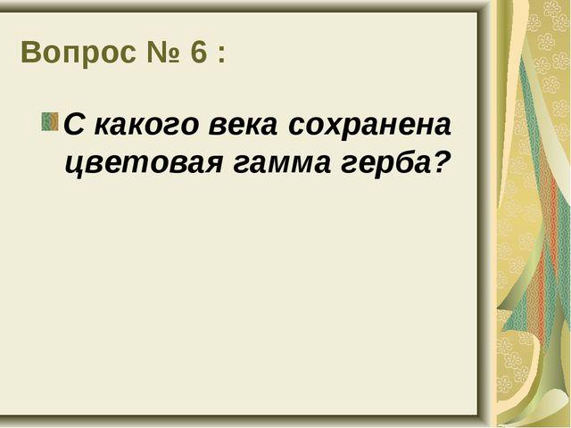 Вопрос № 6 : С какого века сохранена цветовая гамма герба?