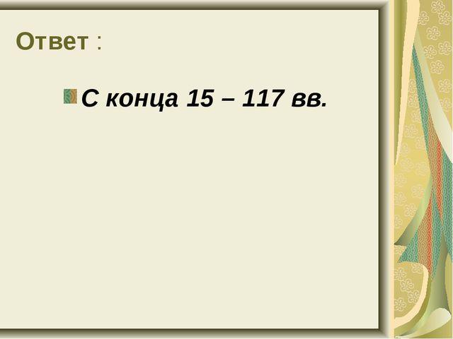Ответ : С конца 15 – 117 вв.