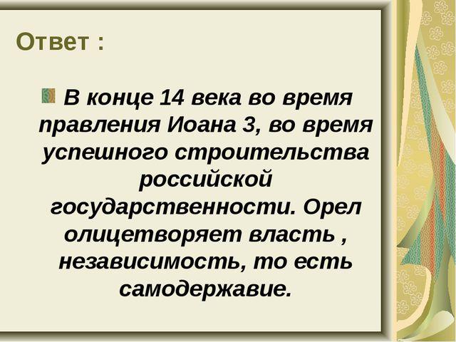 Ответ : В конце 14 века во время правления Иоана 3, во время успешного строит...