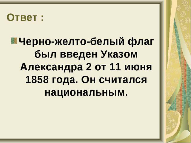 Ответ : Черно-желто-белый флаг был введен Указом Александра 2 от 11 июня 1858...