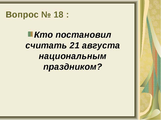 Вопрос № 18 : Кто постановил считать 21 августа национальным праздником?