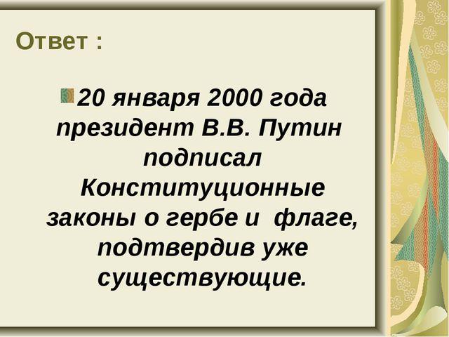 Ответ : 20 января 2000 года президент В.В. Путин подписал Конституционные зак...