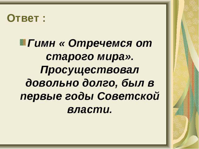 Ответ : Гимн « Отречемся от старого мира». Просуществовал довольно долго, был...