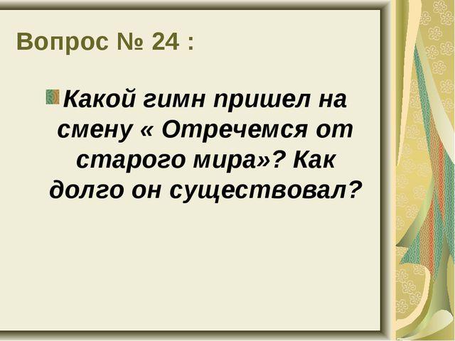 Вопрос № 24 : Какой гимн пришел на смену « Отречемся от старого мира»? Как до...