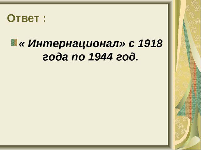 Ответ : « Интернационал» с 1918 года по 1944 год.