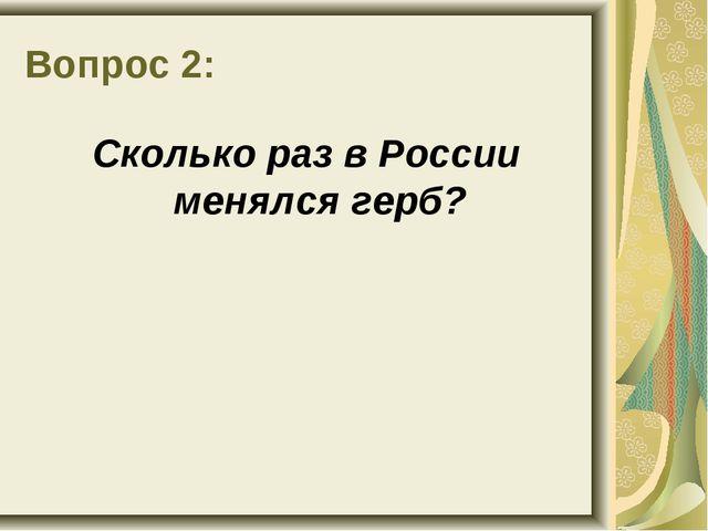 Вопрос 2: Сколько раз в России менялся герб?