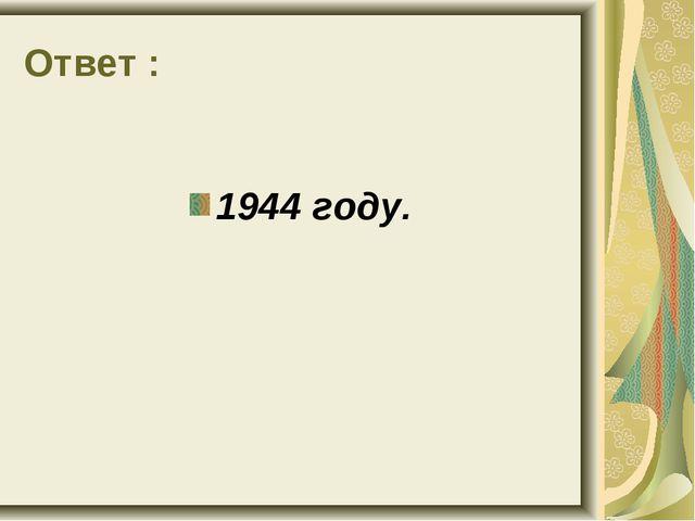 Ответ : 1944 году.