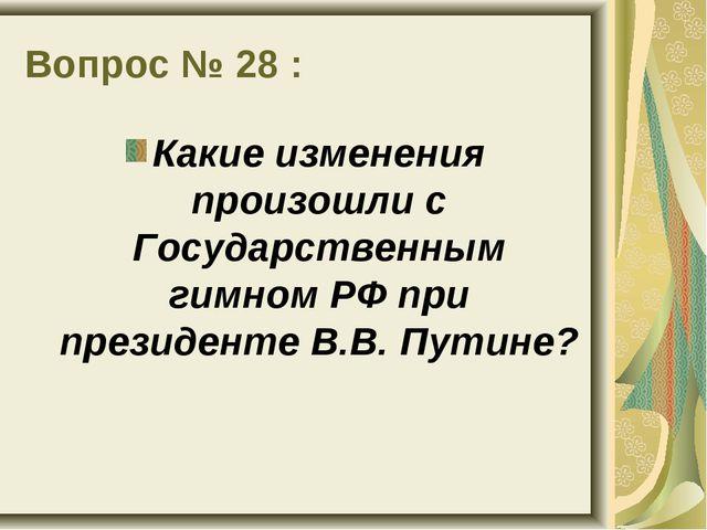 Вопрос № 28 : Какие изменения произошли с Государственным гимном РФ при прези...