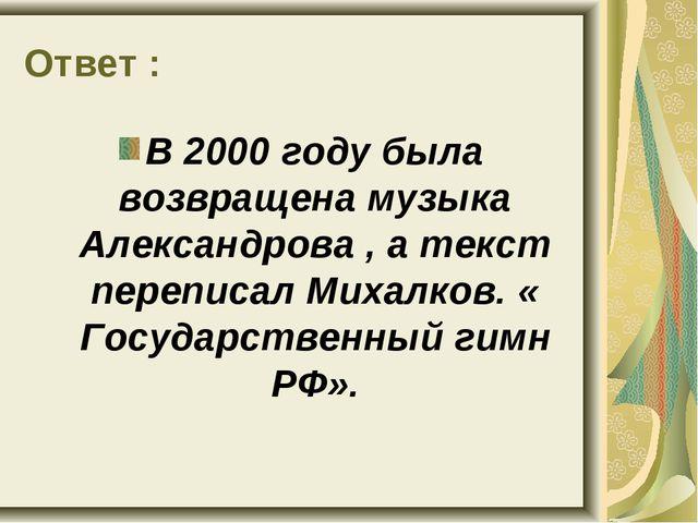 Ответ : В 2000 году была возвращена музыка Александрова , а текст переписал М...
