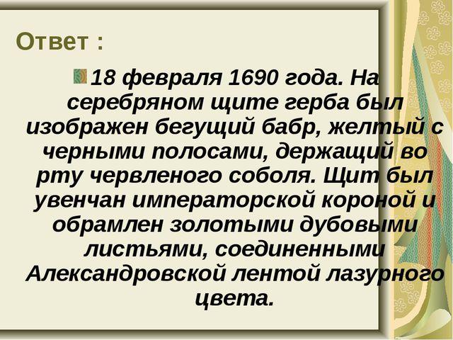Ответ : 18 февраля 1690 года. На серебряном щите герба был изображен бегущий...