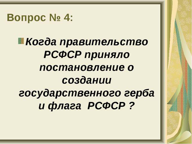 Вопрос № 4: Когда правительство РСФСР приняло постановление о создании госуда...
