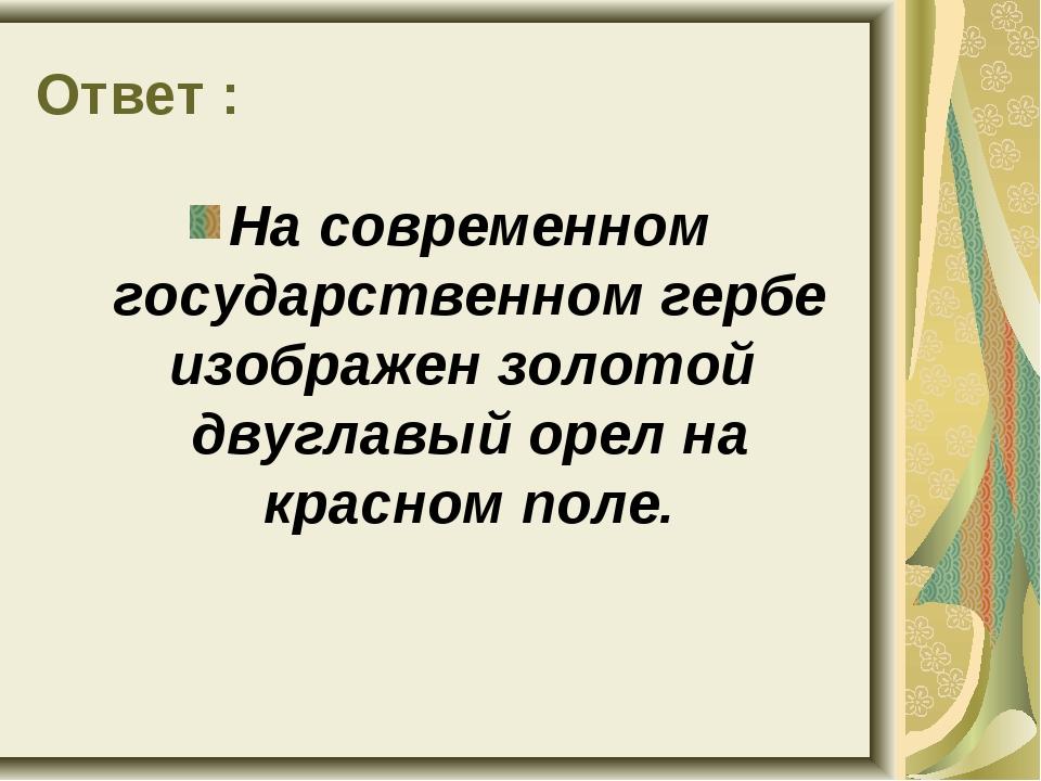 Ответ : На современном государственном гербе изображен золотой двуглавый орел...