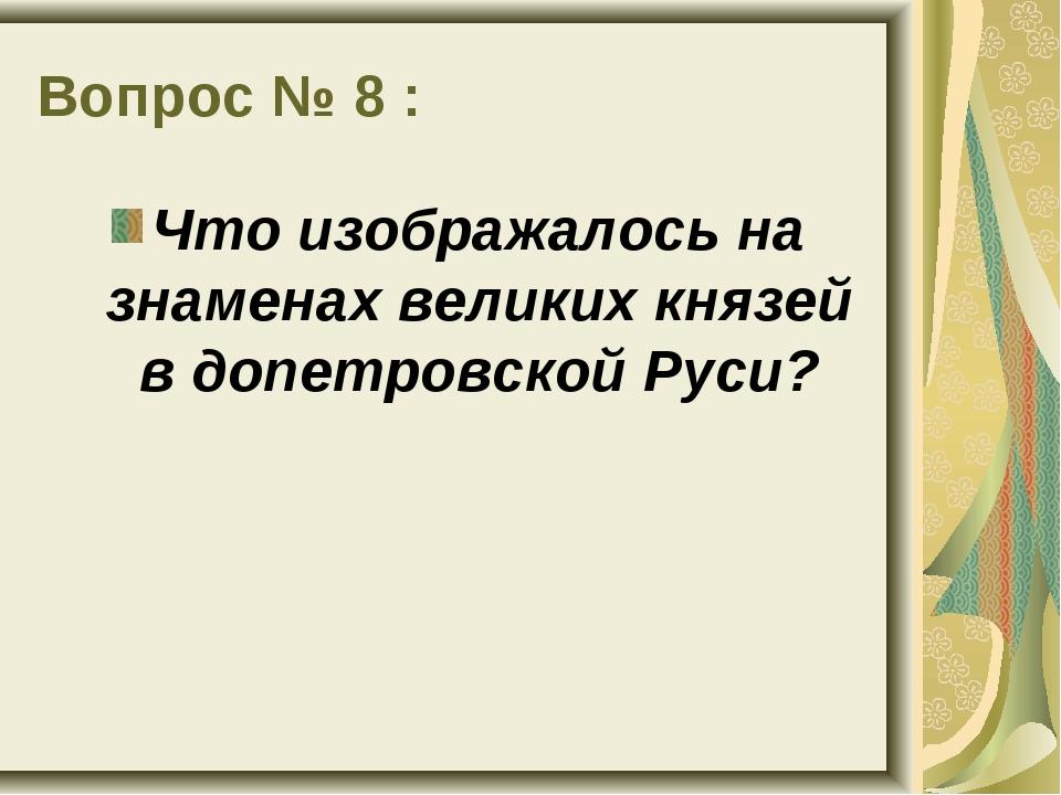 Вопрос № 8 : Что изображалось на знаменах великих князей в допетровской Руси?