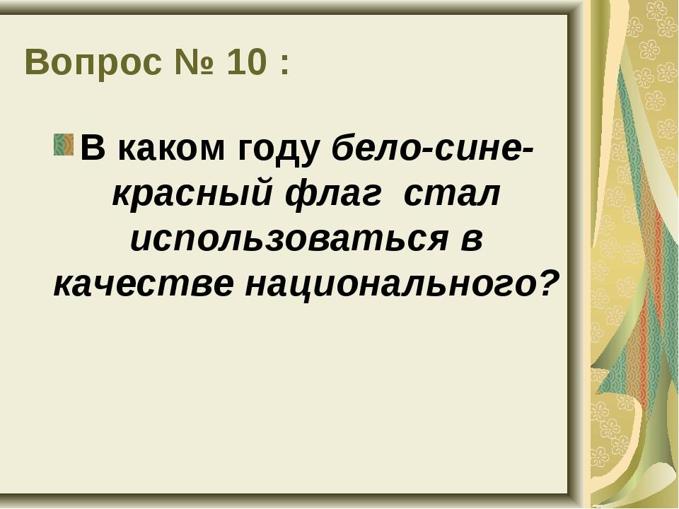 Вопрос № 10 : В каком году бело-сине-красный флаг стал использоваться в качес...