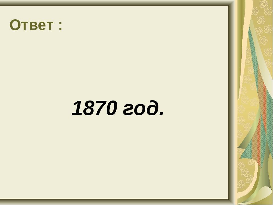 Ответ : 1870 год.