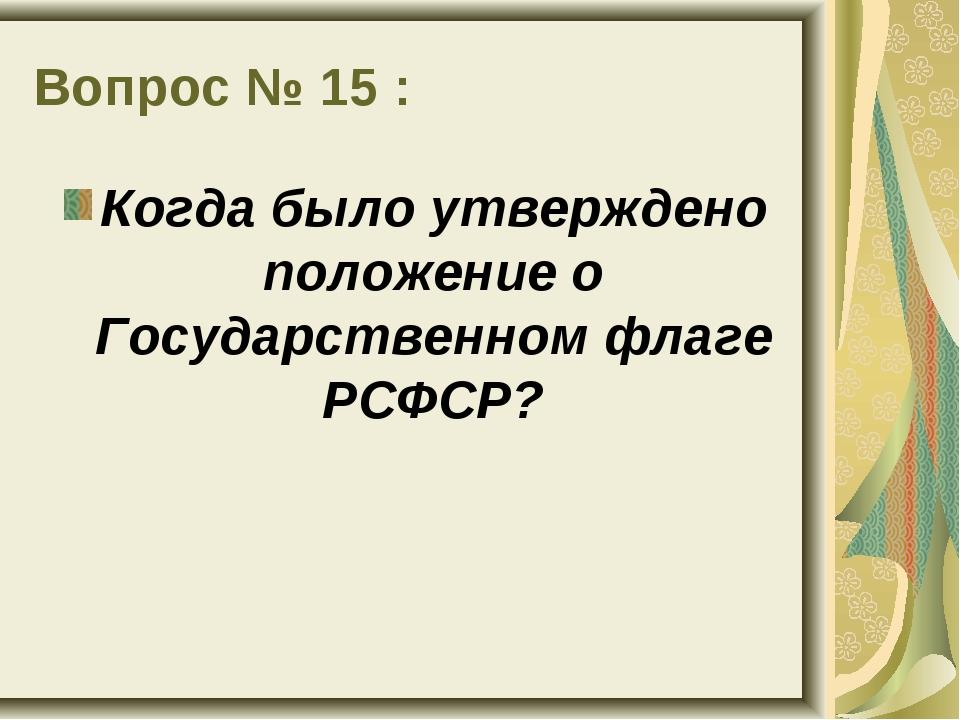 Вопрос № 15 : Когда было утверждено положение о Государственном флаге РСФСР?