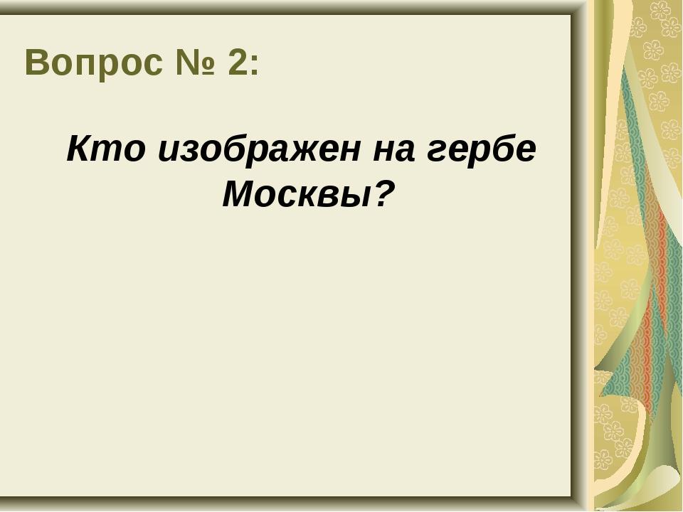 Вопрос № 2: Кто изображен на гербе Москвы?