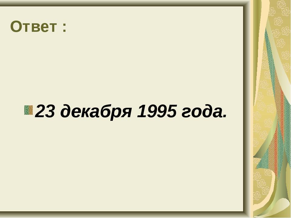 Ответ : 23 декабря 1995 года.