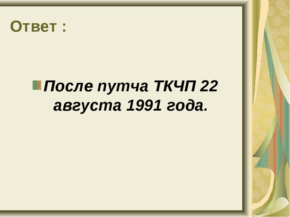 Ответ : После путча ТКЧП 22 августа 1991 года.