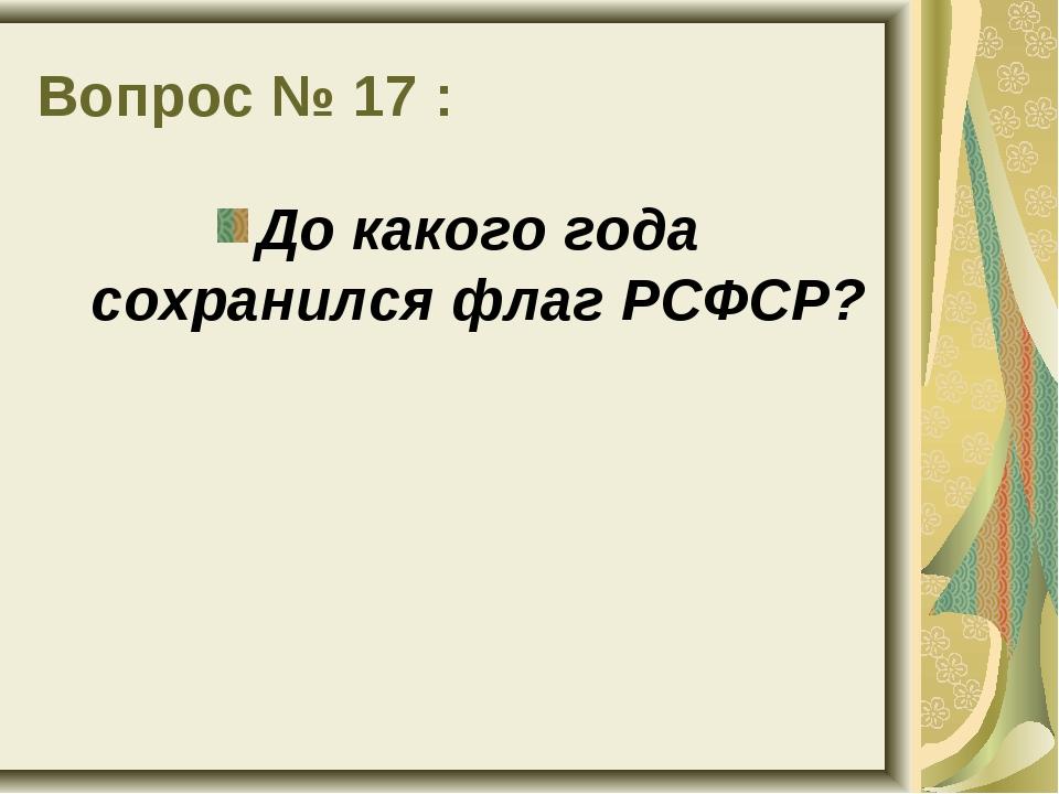 Вопрос № 17 : До какого года сохранился флаг РСФСР?