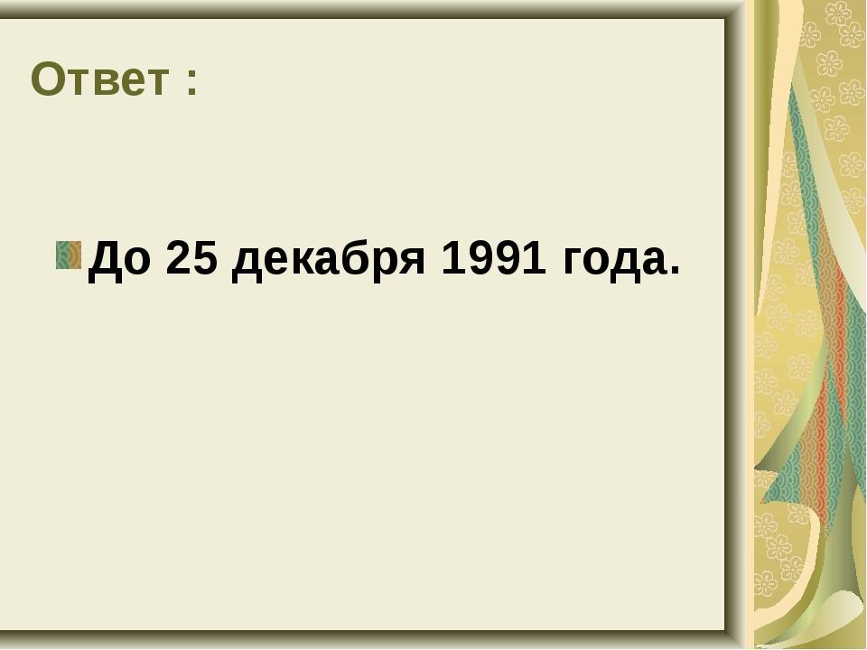 Ответ : До 25 декабря 1991 года.