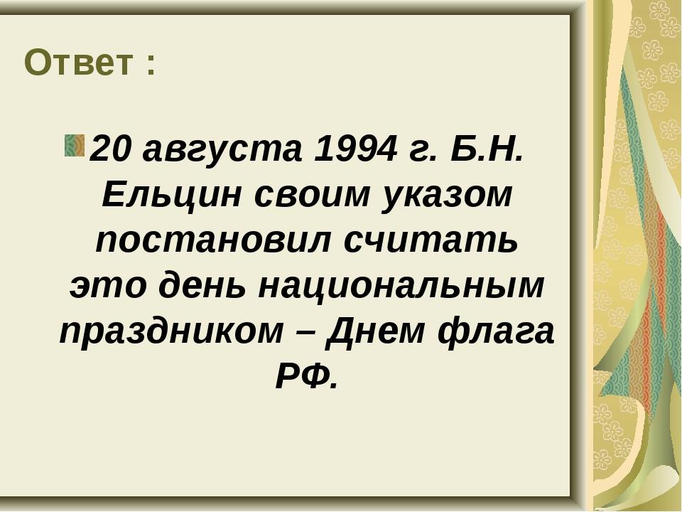 Ответ : 20 августа 1994 г. Б.Н. Ельцин своим указом постановил считать это де...