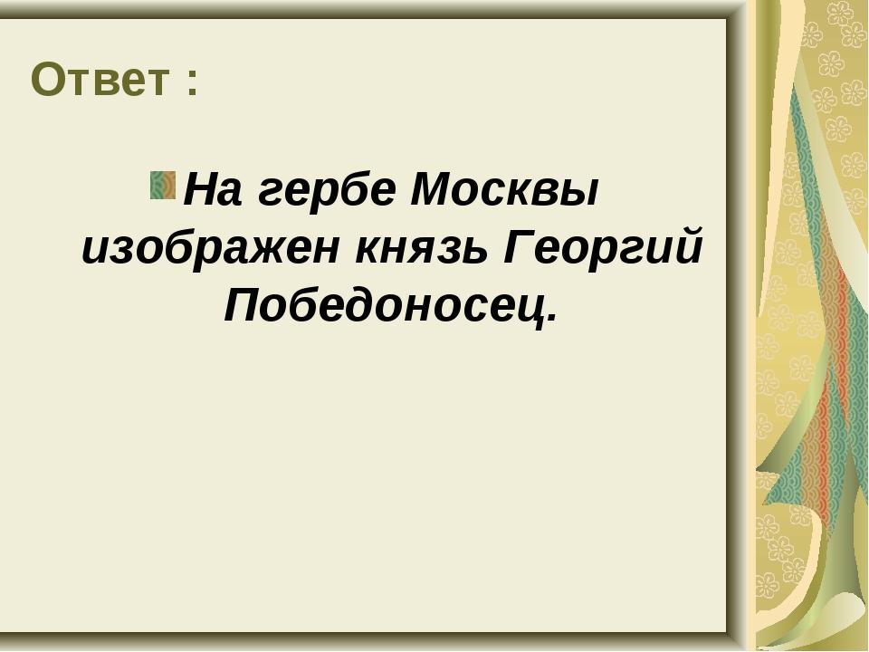 Ответ : На гербе Москвы изображен князь Георгий Победоносец.