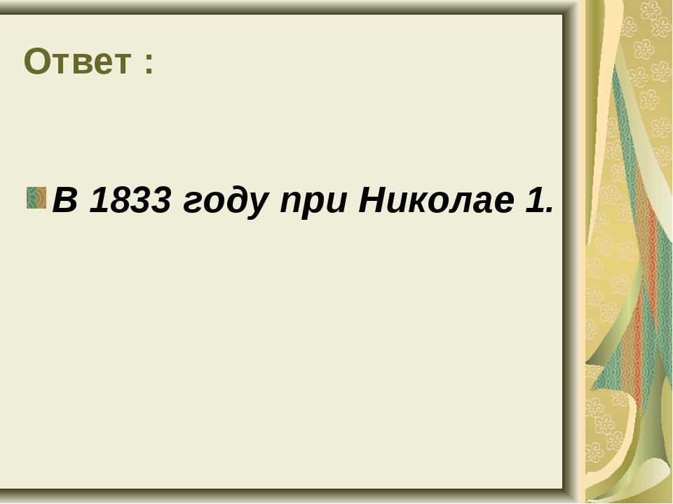 Ответ : В 1833 году при Николае 1.