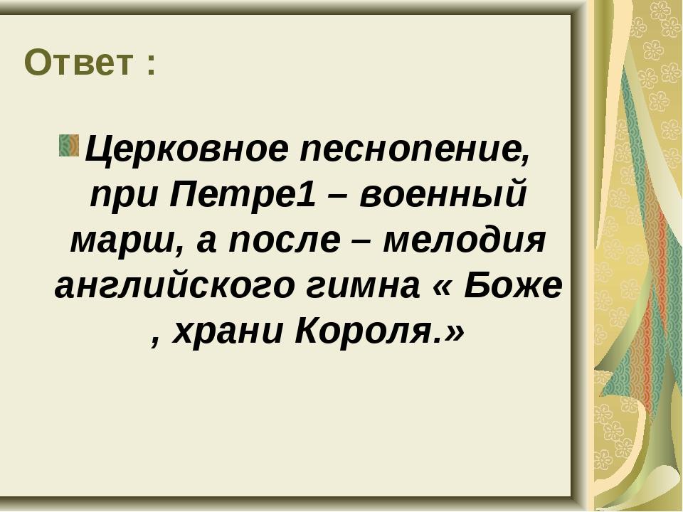 Ответ : Церковное песнопение, при Петре1 – военный марш, а после – мелодия ан...