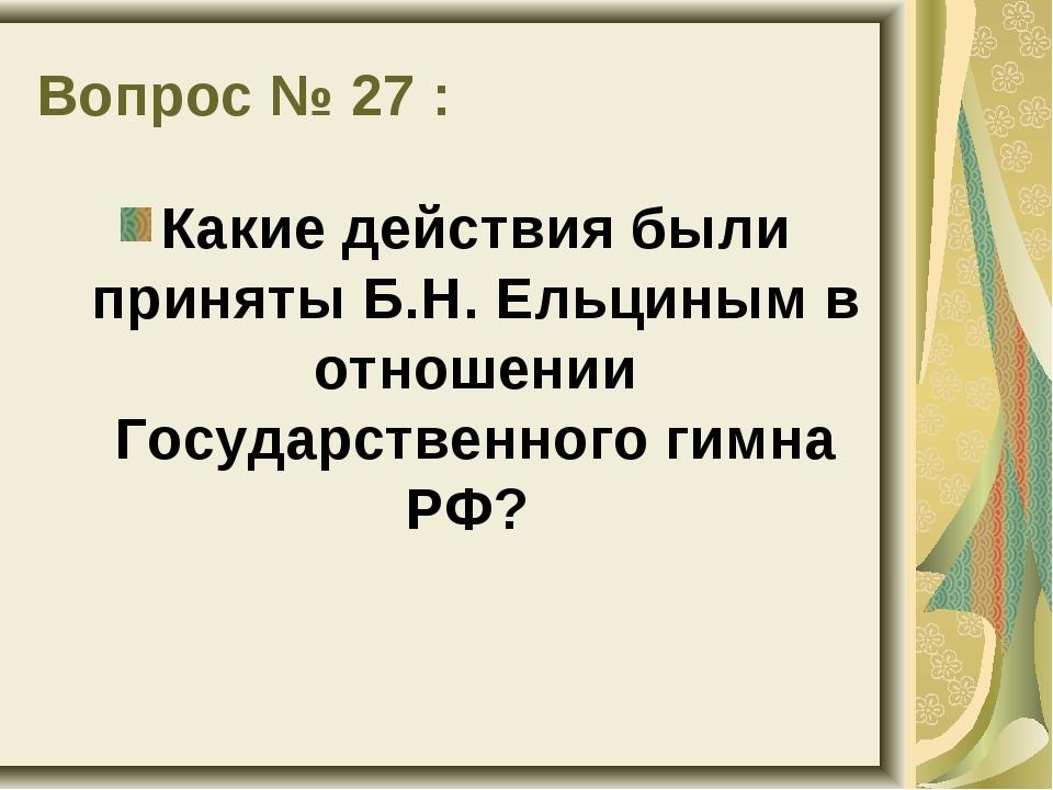 Вопрос № 27 : Какие действия были приняты Б.Н. Ельциным в отношении Государст...