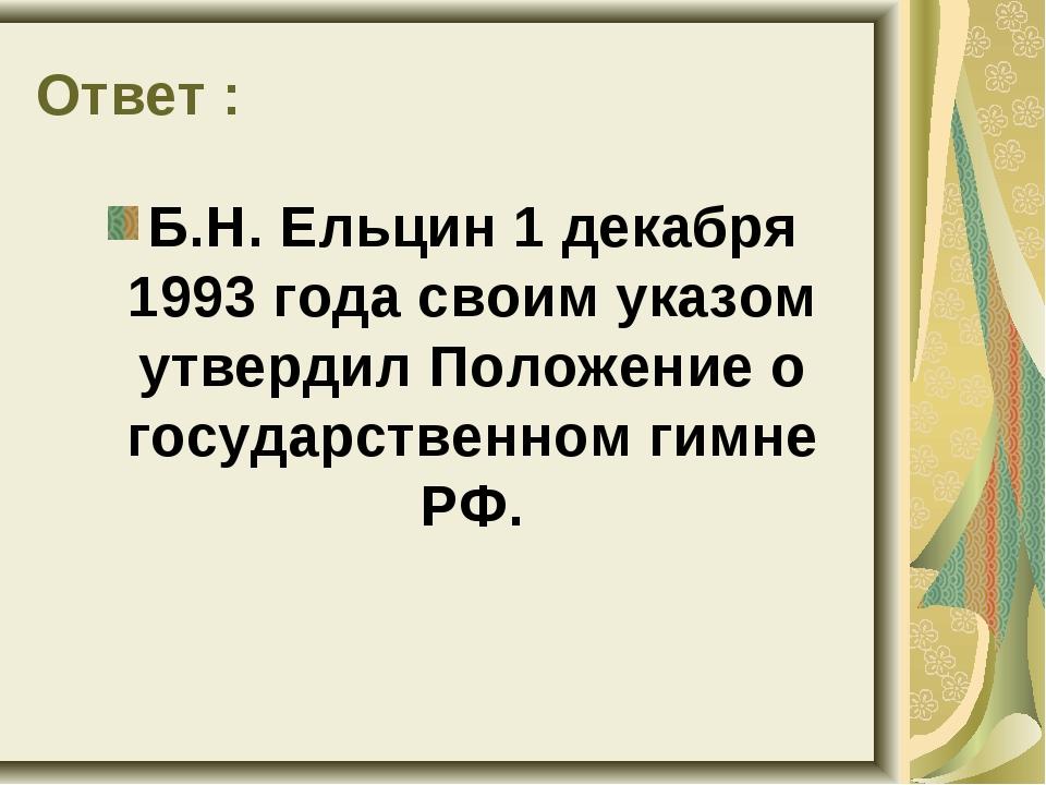 Ответ : Б.Н. Ельцин 1 декабря 1993 года своим указом утвердил Положение о гос...