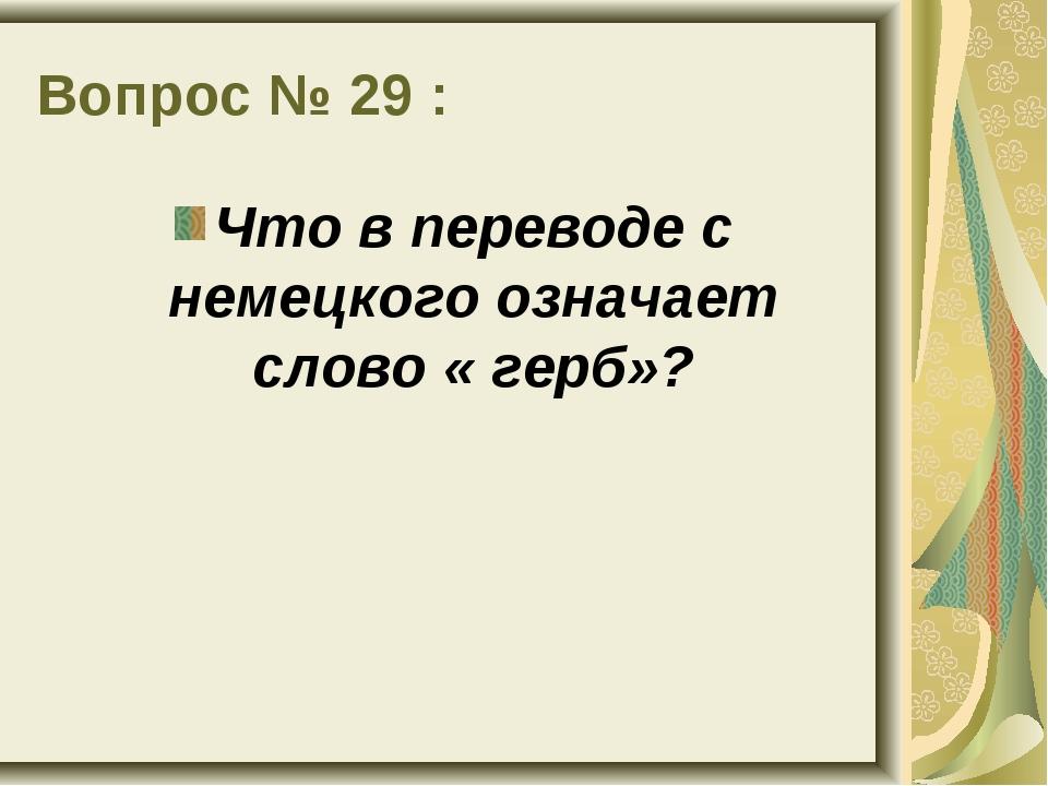 Вопрос № 29 : Что в переводе с немецкого означает слово « герб»?