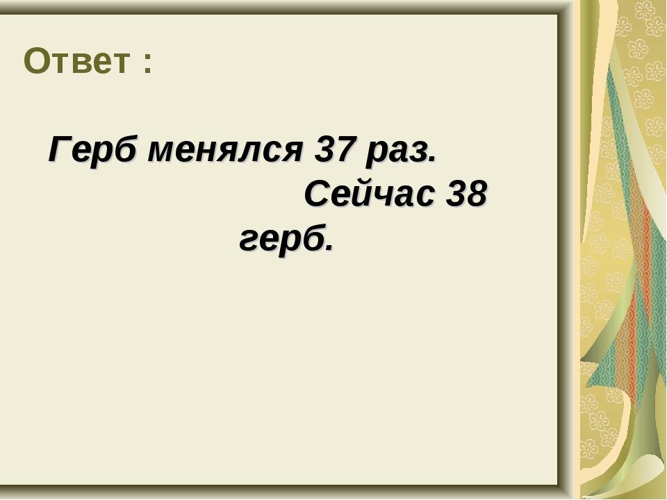 Ответ : Герб менялся 37 раз. Сейчас 38 герб.