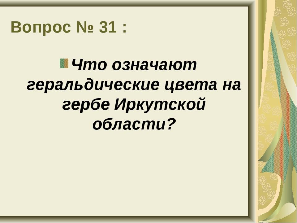 Вопрос № 31 : Что означают геральдические цвета на гербе Иркутской области?