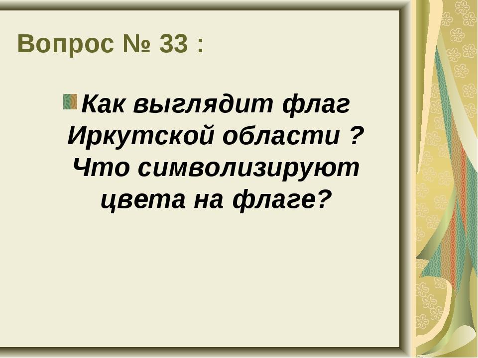 Вопрос № 33 : Как выглядит флаг Иркутской области ? Что символизируют цвета н...