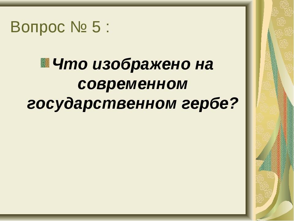 Вопрос № 5 : Что изображено на современном государственном гербе?