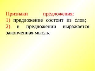 Признаки предложения: 1) предложение состоит из слов; 2) в предложении выража