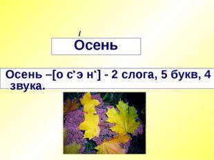 Осень Осень –[о с э н ] - 2 слога, 5 букв, 4 звука. /