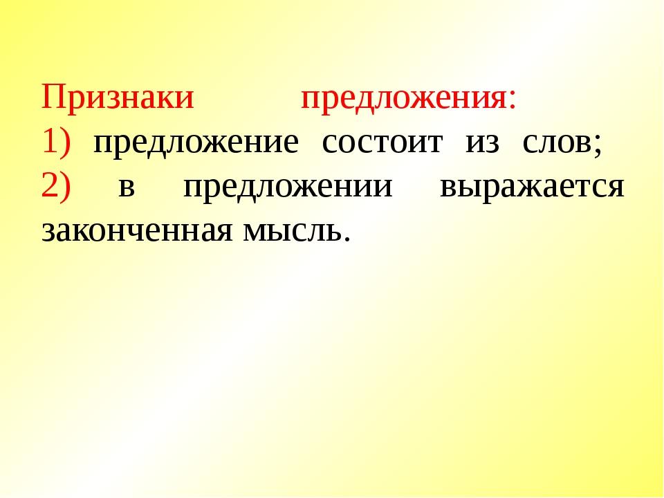 Признаки предложения: 1) предложение состоит из слов; 2) в предложении выража...