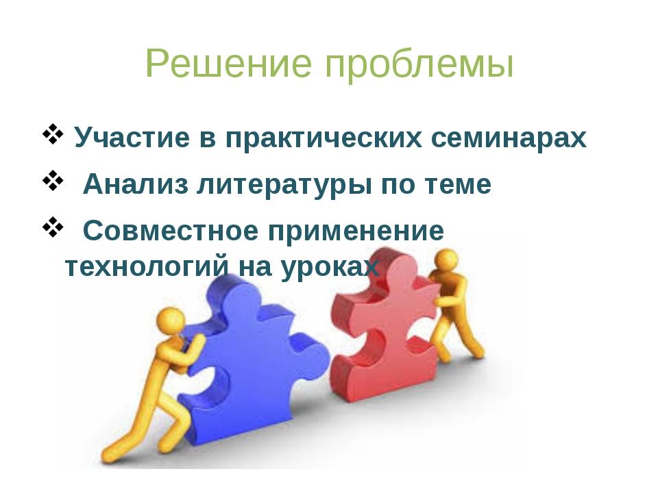 Решение проблемы Участие в практических семинарах Анализ литературы по теме С...