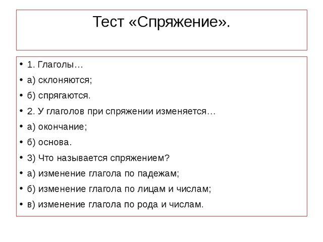 Тест «Спряжение». 1. Глаголы… а) склоняются; б) спрягаются. 2. У глаголов при...