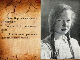 Ольга Берггольц родилась в Петербурге 16 мая 1910 года в семье врача. Детски