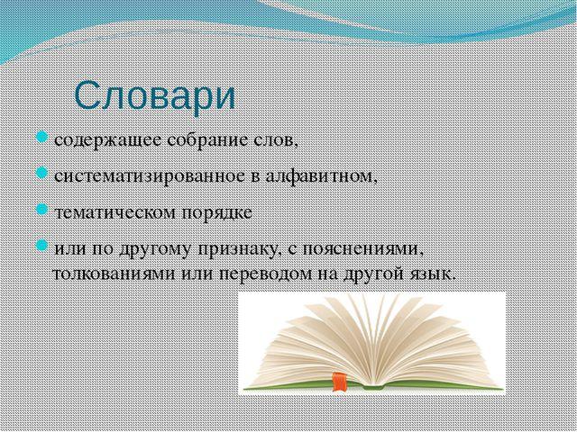Словари содержащее собрание слов, систематизированное в алфавитном, тематиче...