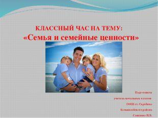 КЛАССНЫЙ ЧАС НА ТЕМУ: «Семья и семейные ценности» Подготовила учитель началь