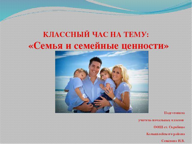 КЛАССНЫЙ ЧАС НА ТЕМУ: «Семья и семейные ценности» Подготовила учитель началь...