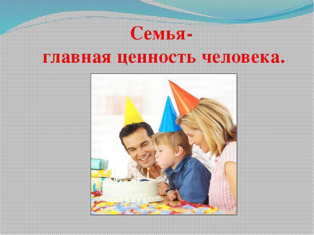 Семья- главная ценность человека.